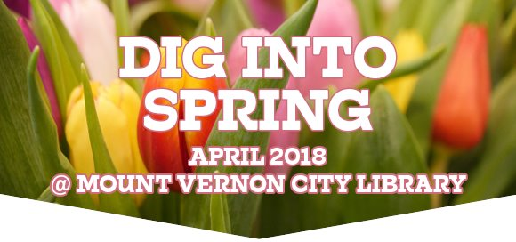 Dig into Spring - April 2018 @ Mount Vernon City Library